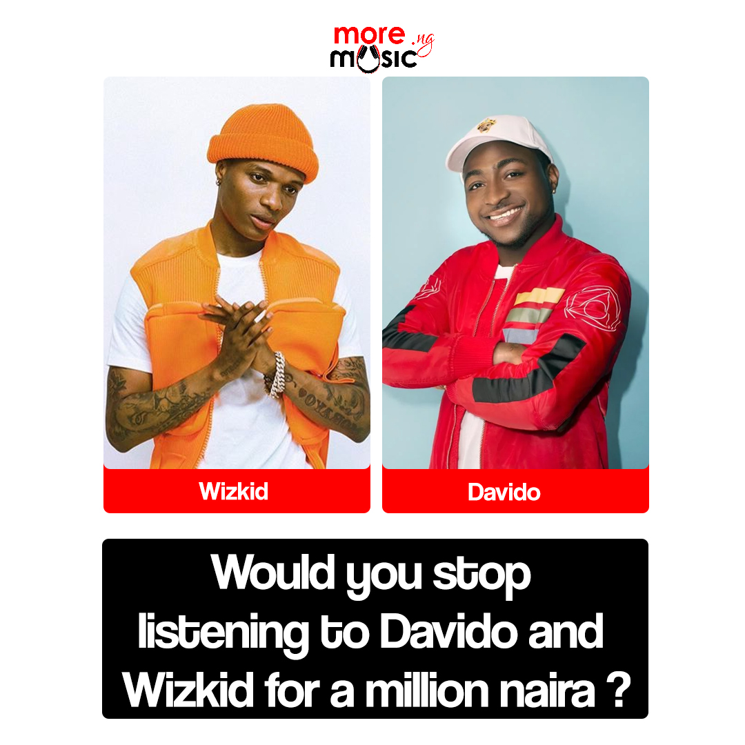 Would you stop listening to Davido and Wizkid for a million naira